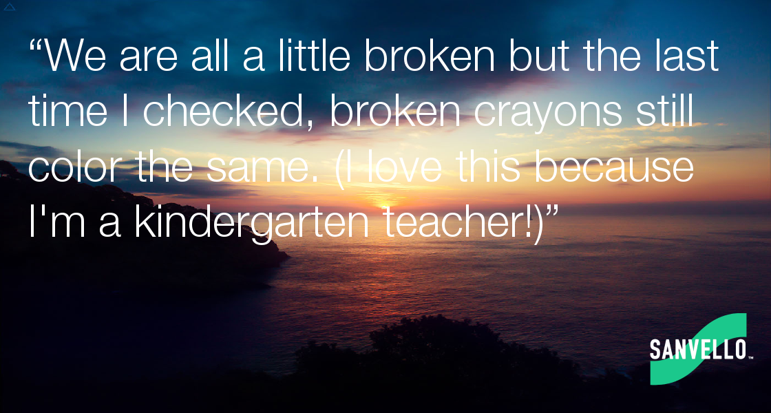 We are all a little broken but the last time I checked, broken